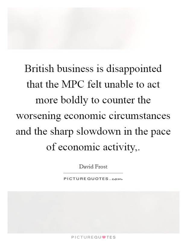 British business is disappointed that the MPC felt unable to act more boldly to counter the worsening economic circumstances and the sharp slowdown in the pace of economic activity, Picture Quote #1