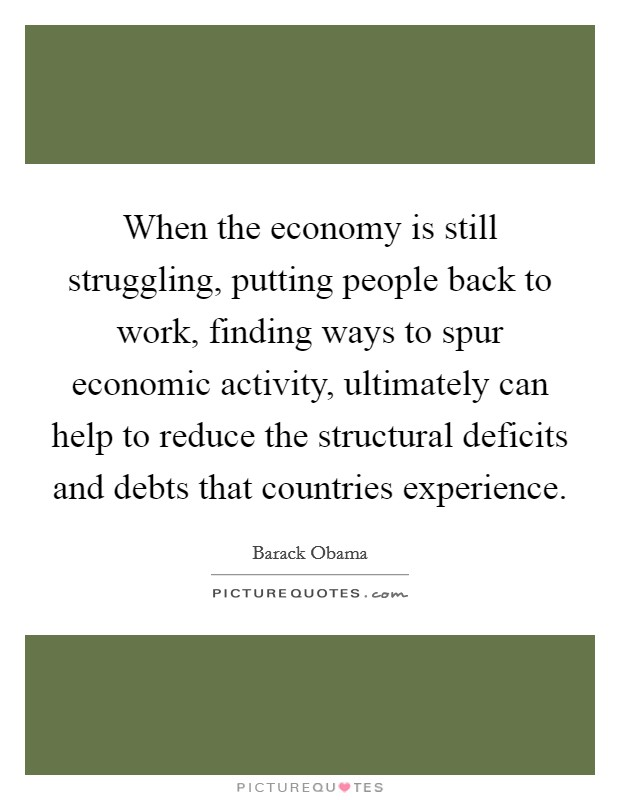 When the economy is still struggling, putting people back to work, finding ways to spur economic activity, ultimately can help to reduce the structural deficits and debts that countries experience Picture Quote #1