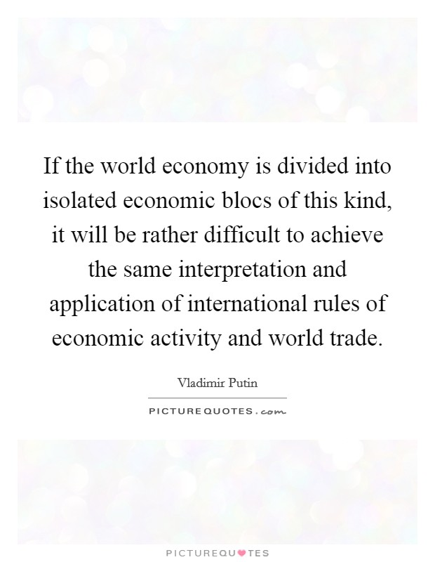 If the world economy is divided into isolated economic blocs of this kind, it will be rather difficult to achieve the same interpretation and application of international rules of economic activity and world trade Picture Quote #1