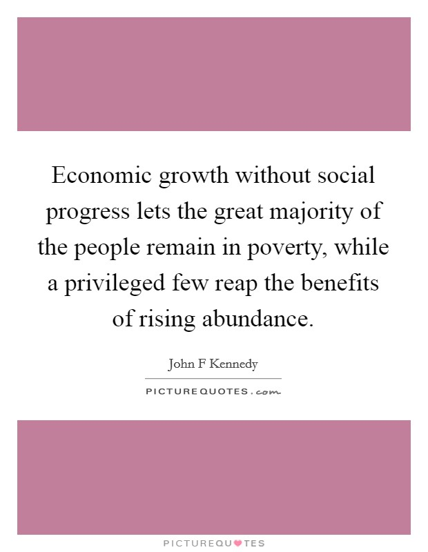 Economic growth without social progress lets the great majority of the people remain in poverty, while a privileged few reap the benefits of rising abundance Picture Quote #1