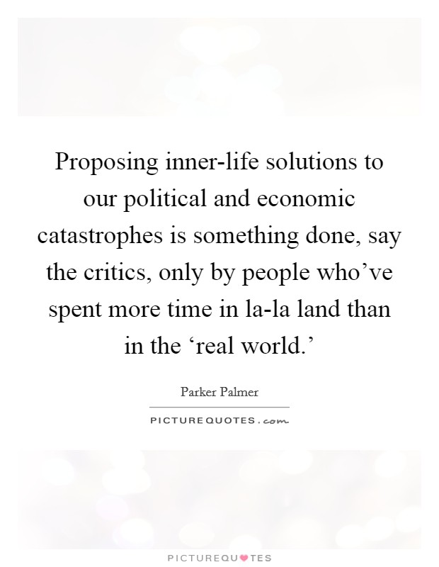 Proposing inner-life solutions to our political and economic catastrophes is something done, say the critics, only by people who've spent more time in la-la land than in the 'real world.' Picture Quote #1
