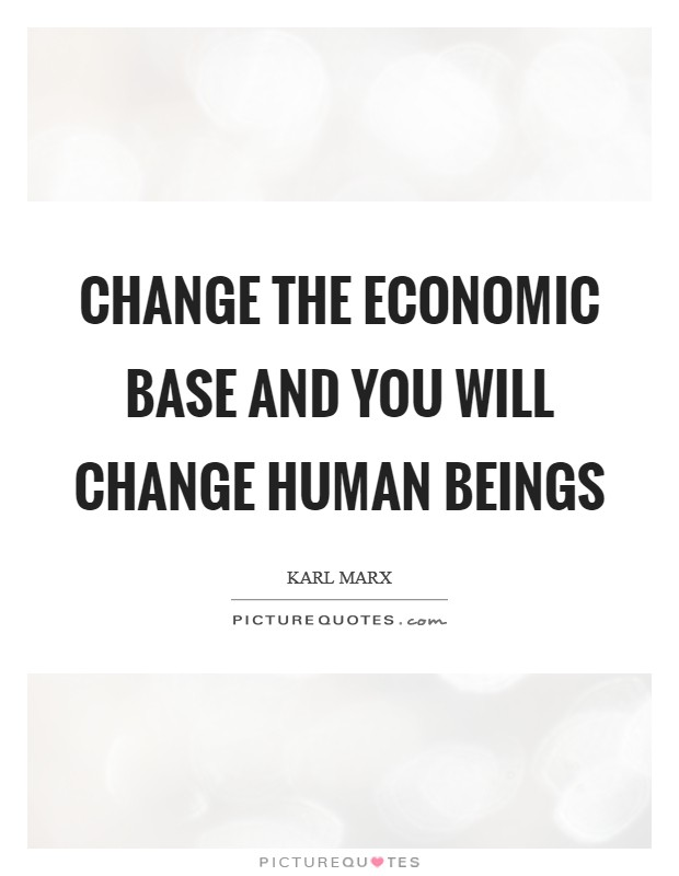 Change the economic base and you will change human beings Picture Quote #1