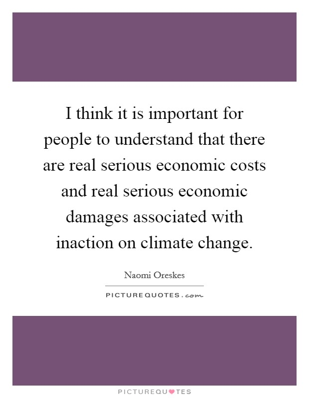 I think it is important for people to understand that there are real serious economic costs and real serious economic damages associated with inaction on climate change Picture Quote #1