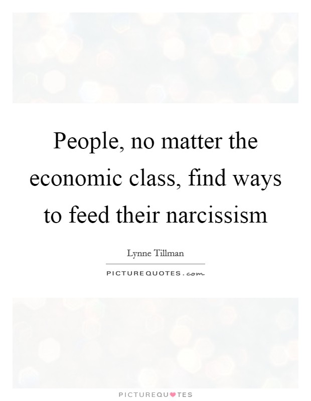 People, no matter the economic class, find ways to feed their narcissism Picture Quote #1