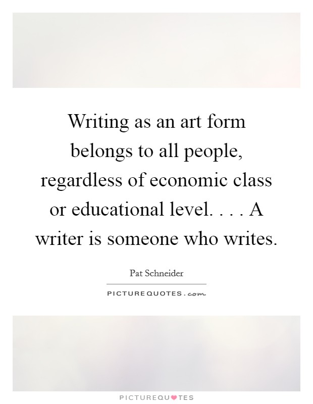 Writing as an art form belongs to all people, regardless of economic class or educational level. . . . A writer is someone who writes Picture Quote #1