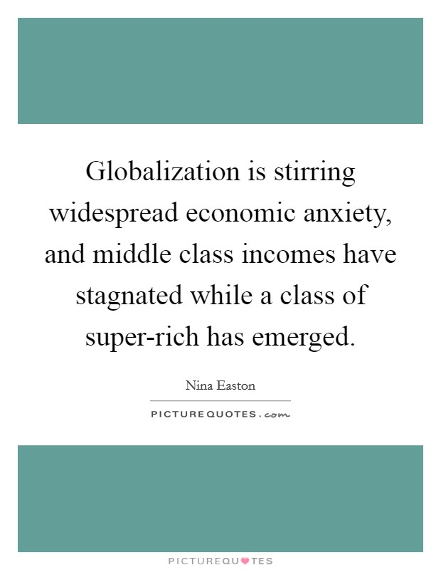 Globalization is stirring widespread economic anxiety, and middle class incomes have stagnated while a class of super-rich has emerged Picture Quote #1