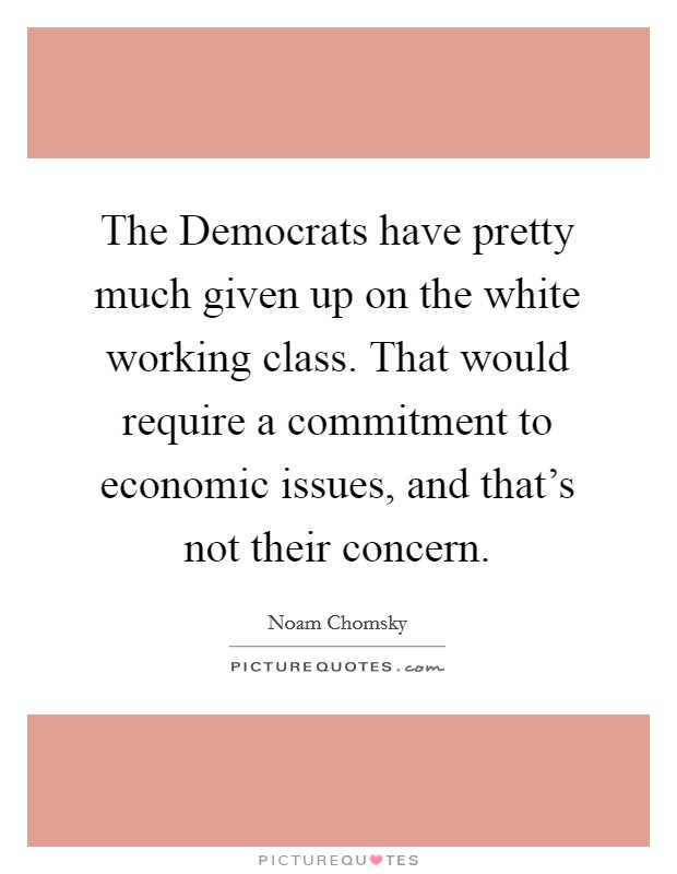 The Democrats have pretty much given up on the white working class. That would require a commitment to economic issues, and that's not their concern Picture Quote #1