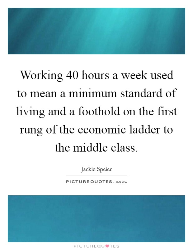 Working 40 hours a week used to mean a minimum standard of living and a foothold on the first rung of the economic ladder to the middle class Picture Quote #1