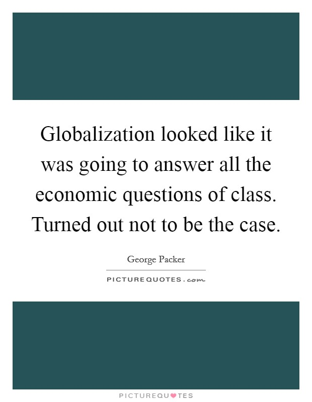 Globalization looked like it was going to answer all the economic questions of class. Turned out not to be the case Picture Quote #1