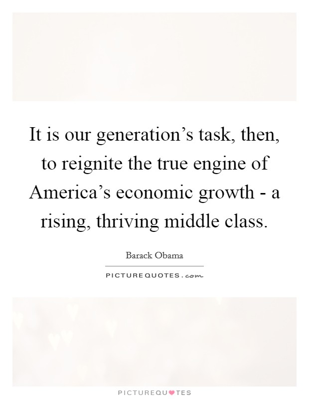 It is our generation's task, then, to reignite the true engine of America's economic growth - a rising, thriving middle class Picture Quote #1