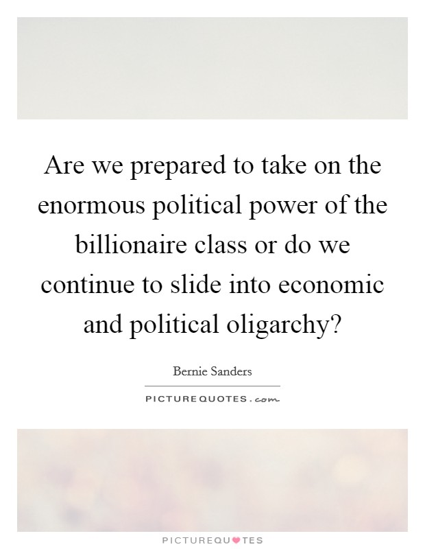 Are we prepared to take on the enormous political power of the billionaire class or do we continue to slide into economic and political oligarchy? Picture Quote #1