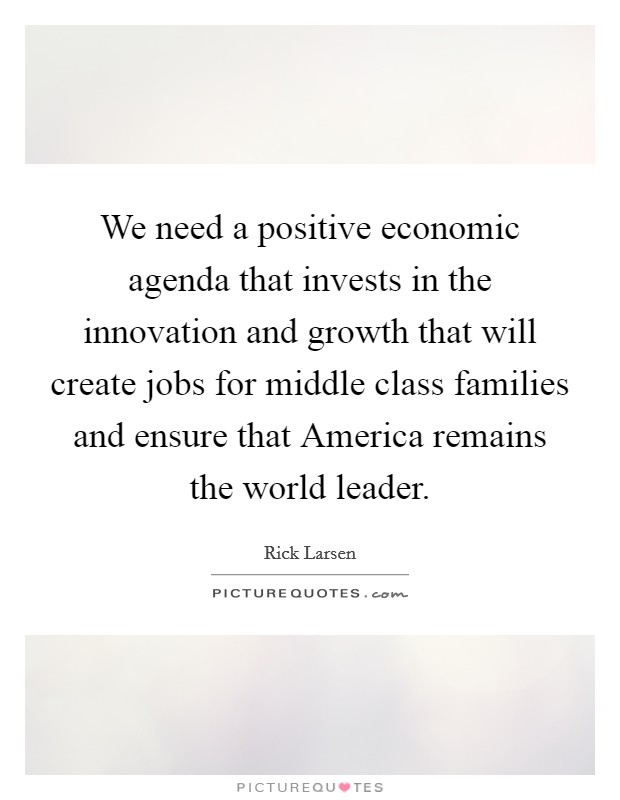 We need a positive economic agenda that invests in the innovation and growth that will create jobs for middle class families and ensure that America remains the world leader Picture Quote #1