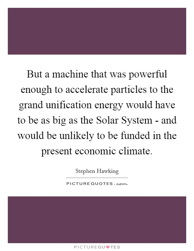 But a machine that was powerful enough to accelerate particles to the grand unification energy would have to be as big as the Solar System - and would be unlikely to be funded in the present economic climate Picture Quote #1
