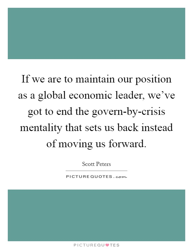 If we are to maintain our position as a global economic leader, we've got to end the govern-by-crisis mentality that sets us back instead of moving us forward Picture Quote #1