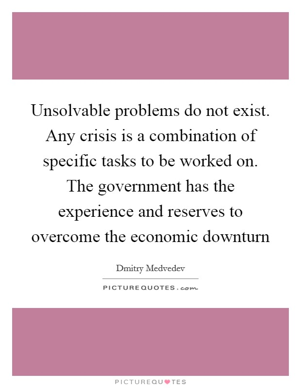 Unsolvable problems do not exist. Any crisis is a combination of specific tasks to be worked on. The government has the experience and reserves to overcome the economic downturn Picture Quote #1