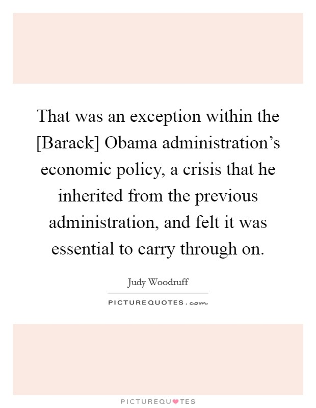 That was an exception within the [Barack] Obama administration's economic policy, a crisis that he inherited from the previous administration, and felt it was essential to carry through on Picture Quote #1