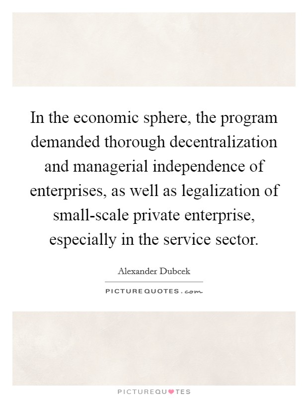 In the economic sphere, the program demanded thorough decentralization and managerial independence of enterprises, as well as legalization of small-scale private enterprise, especially in the service sector Picture Quote #1