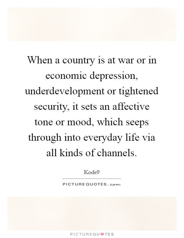 When a country is at war or in economic depression, underdevelopment or tightened security, it sets an affective tone or mood, which seeps through into everyday life via all kinds of channels Picture Quote #1