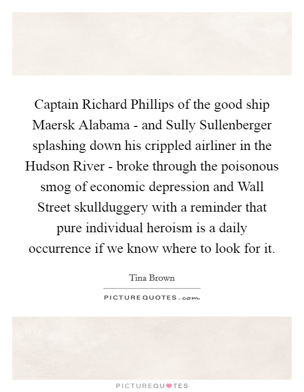 Captain Richard Phillips of the good ship Maersk Alabama - and Sully Sullenberger splashing down his crippled airliner in the Hudson River - broke through the poisonous smog of economic depression and Wall Street skullduggery with a reminder that pure individual heroism is a daily occurrence if we know where to look for it Picture Quote #1