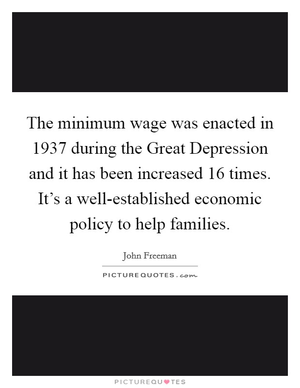 The minimum wage was enacted in 1937 during the Great Depression and it has been increased 16 times. It's a well-established economic policy to help families Picture Quote #1