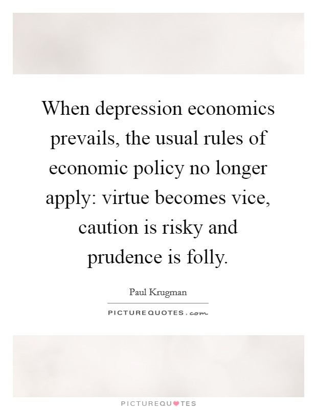 When depression economics prevails, the usual rules of economic policy no longer apply: virtue becomes vice, caution is risky and prudence is folly Picture Quote #1
