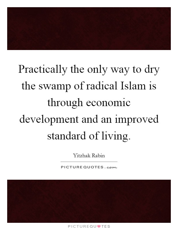 Practically the only way to dry the swamp of radical Islam is through economic development and an improved standard of living. Picture Quote #1