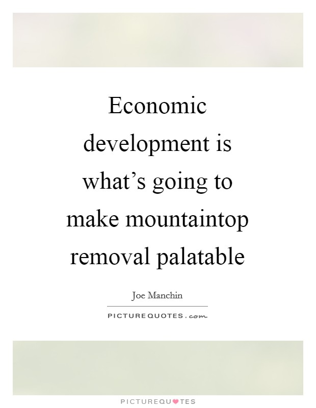 Economic development is what's going to make mountaintop removal palatable Picture Quote #1