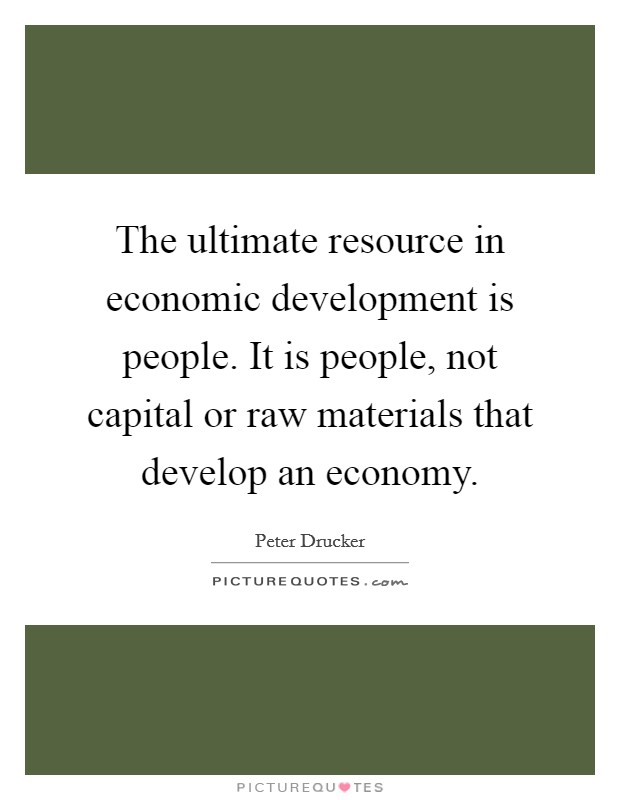 The ultimate resource in economic development is people. It is people, not capital or raw materials that develop an economy. Picture Quote #1