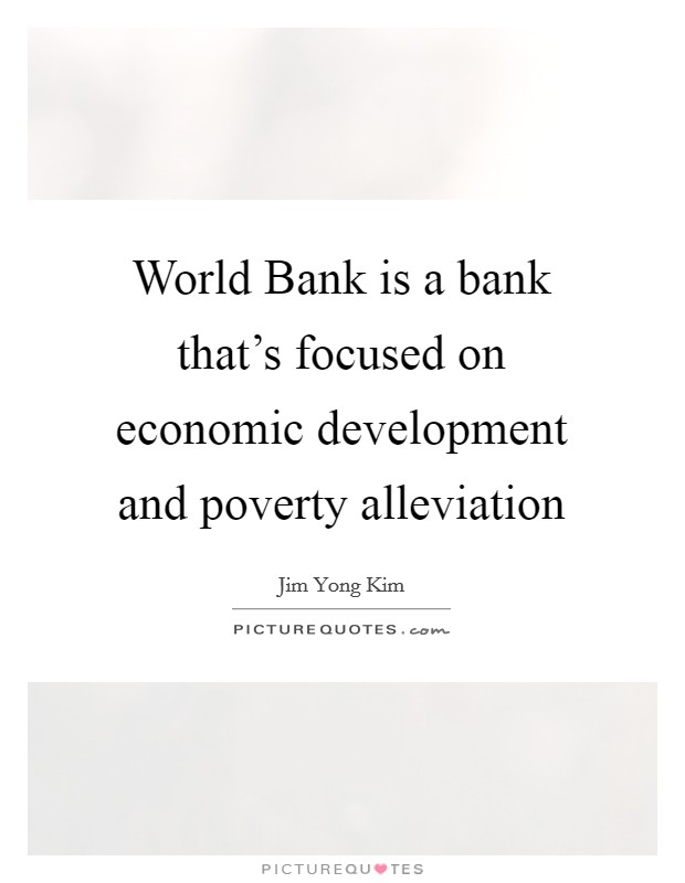 World Bank is a bank that's focused on economic development and poverty alleviation Picture Quote #1