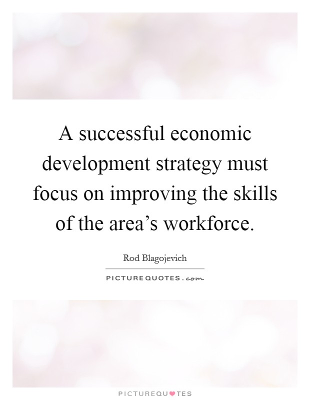 A successful economic development strategy must focus on improving the skills of the area's workforce Picture Quote #1