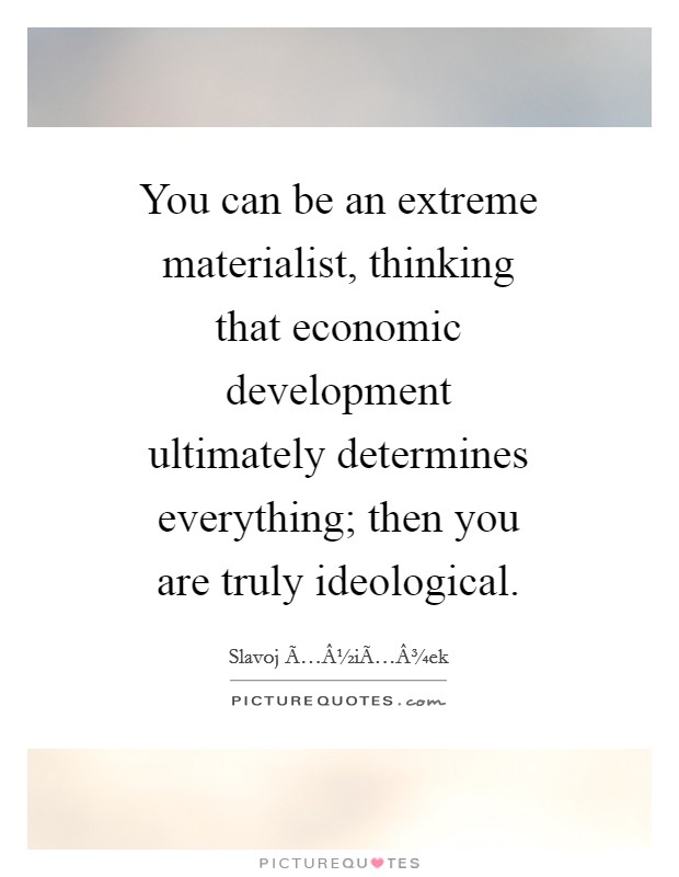 You can be an extreme materialist, thinking that economic development ultimately determines everything; then you are truly ideological Picture Quote #1
