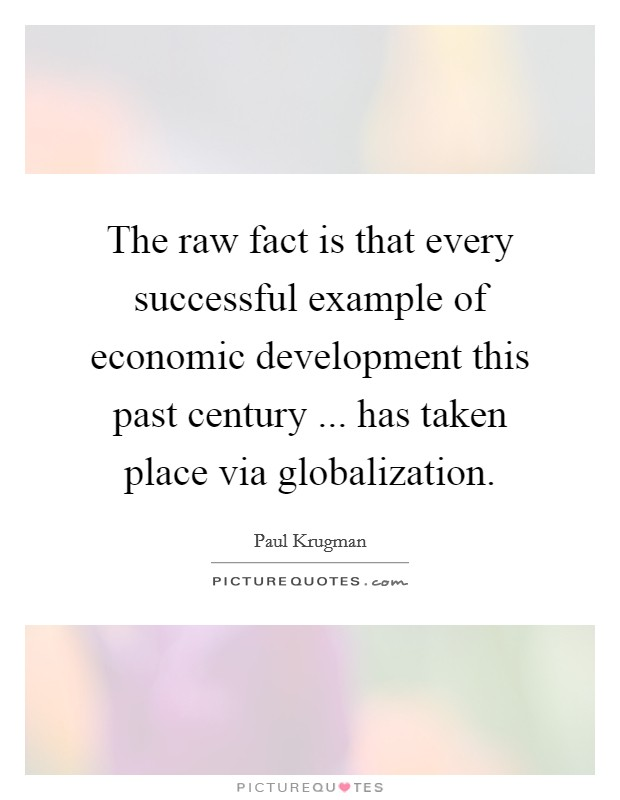 The raw fact is that every successful example of economic development this past century ... has taken place via globalization. Picture Quote #1