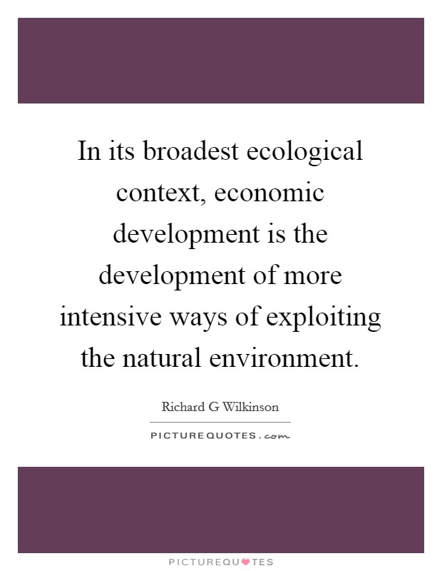 In its broadest ecological context, economic development is the development of more intensive ways of exploiting the natural environment. Picture Quote #1