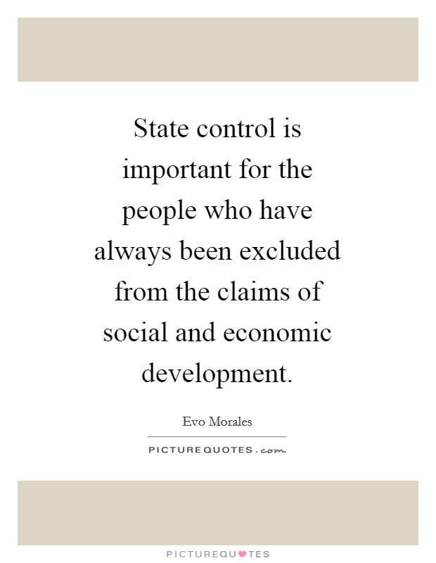 State control is important for the people who have always been excluded from the claims of social and economic development Picture Quote #1