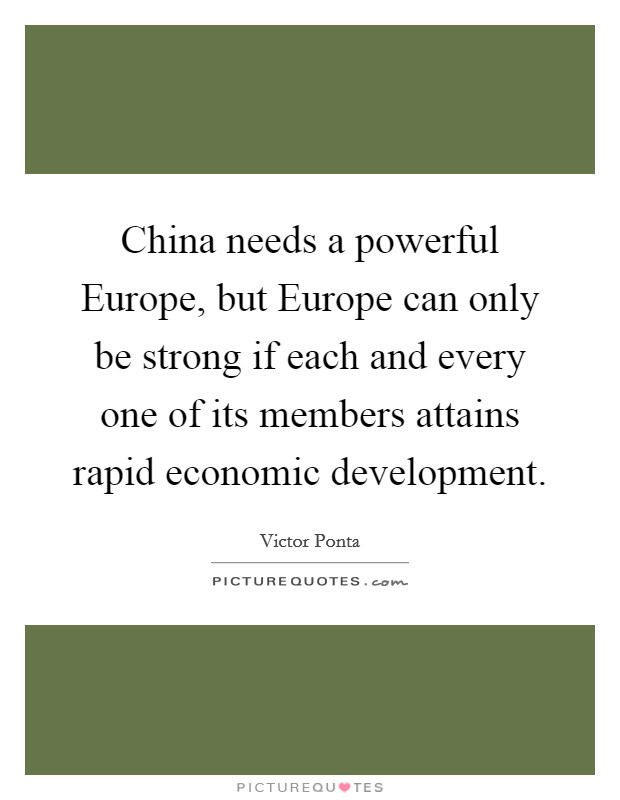 China needs a powerful Europe, but Europe can only be strong if each and every one of its members attains rapid economic development Picture Quote #1