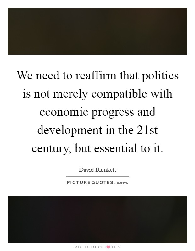 We need to reaffirm that politics is not merely compatible with economic progress and development in the 21st century, but essential to it. Picture Quote #1