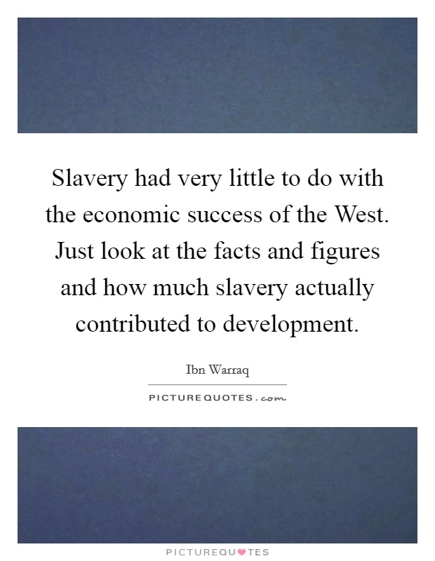 Slavery had very little to do with the economic success of the West. Just look at the facts and figures and how much slavery actually contributed to development Picture Quote #1