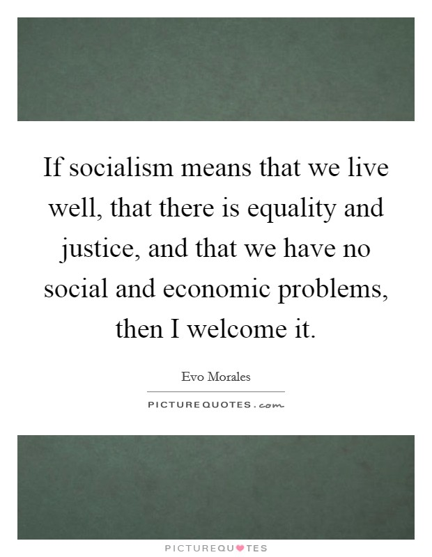If socialism means that we live well, that there is equality and justice, and that we have no social and economic problems, then I welcome it Picture Quote #1