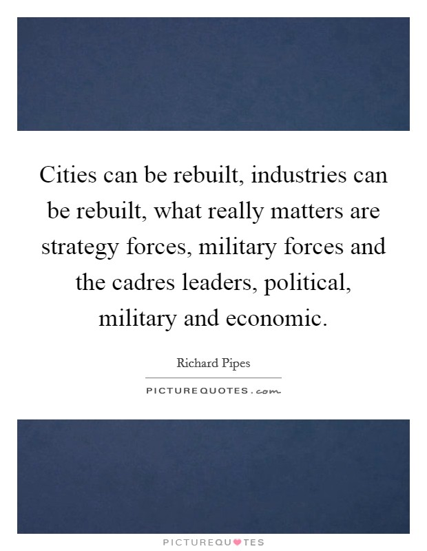 Cities can be rebuilt, industries can be rebuilt, what really matters are strategy forces, military forces and the cadres leaders, political, military and economic Picture Quote #1