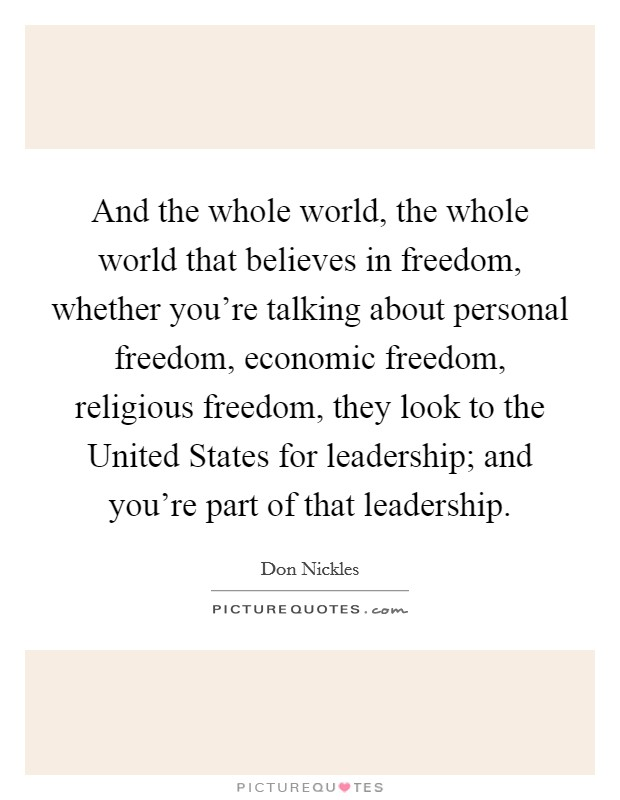 And the whole world, the whole world that believes in freedom, whether you're talking about personal freedom, economic freedom, religious freedom, they look to the United States for leadership; and you're part of that leadership Picture Quote #1
