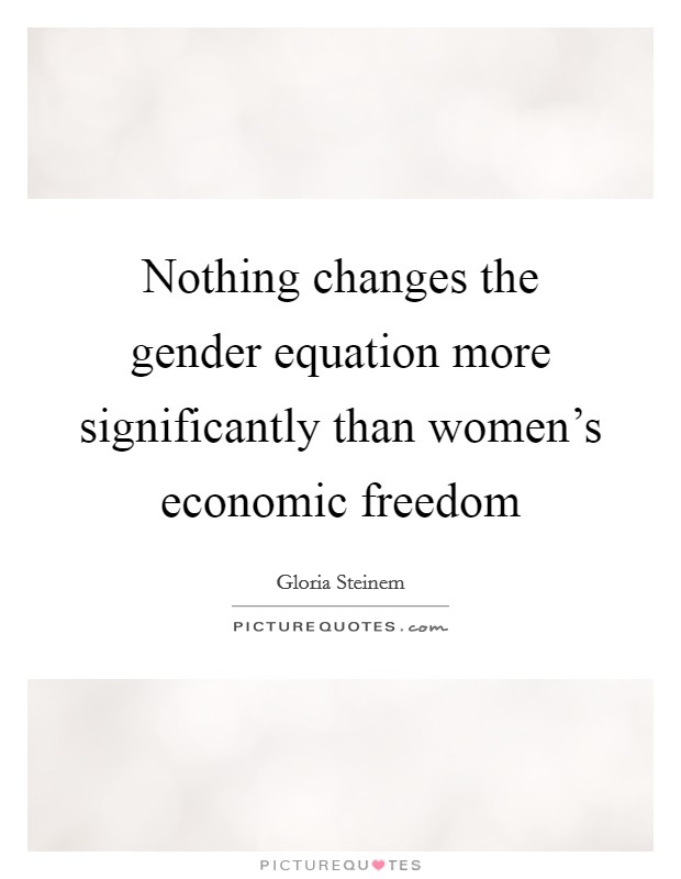 Nothing changes the gender equation more significantly than women's economic freedom Picture Quote #1
