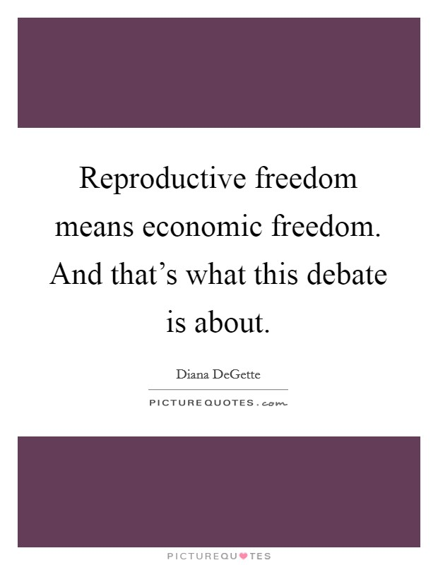 Reproductive freedom means economic freedom. And that's what this debate is about Picture Quote #1