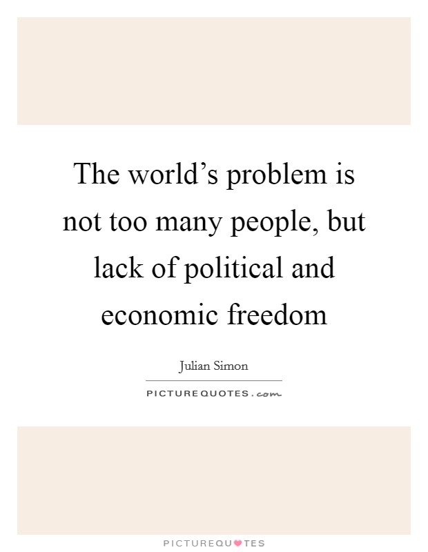 The world's problem is not too many people, but lack of political and economic freedom Picture Quote #1