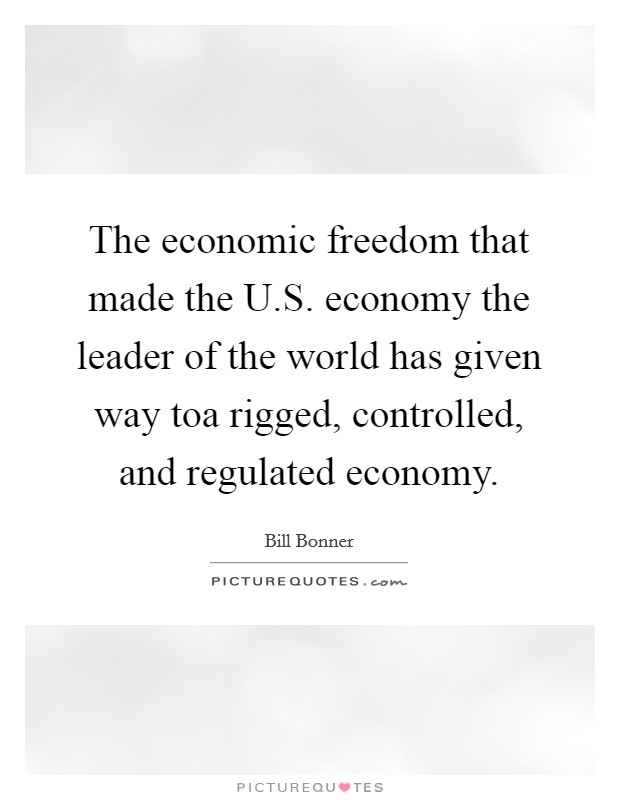 The economic freedom that made the U.S. economy the leader of the world has given way toa rigged, controlled, and regulated economy Picture Quote #1
