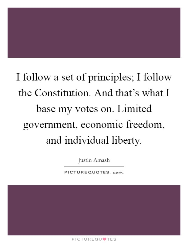 I follow a set of principles; I follow the Constitution. And that's what I base my votes on. Limited government, economic freedom, and individual liberty Picture Quote #1