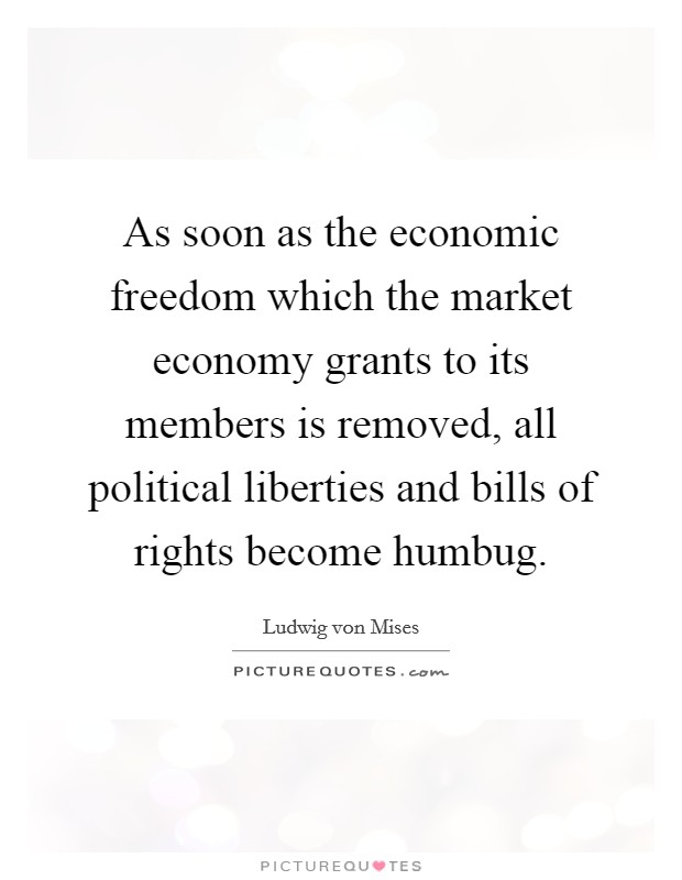 As soon as the economic freedom which the market economy grants to its members is removed, all political liberties and bills of rights become humbug Picture Quote #1