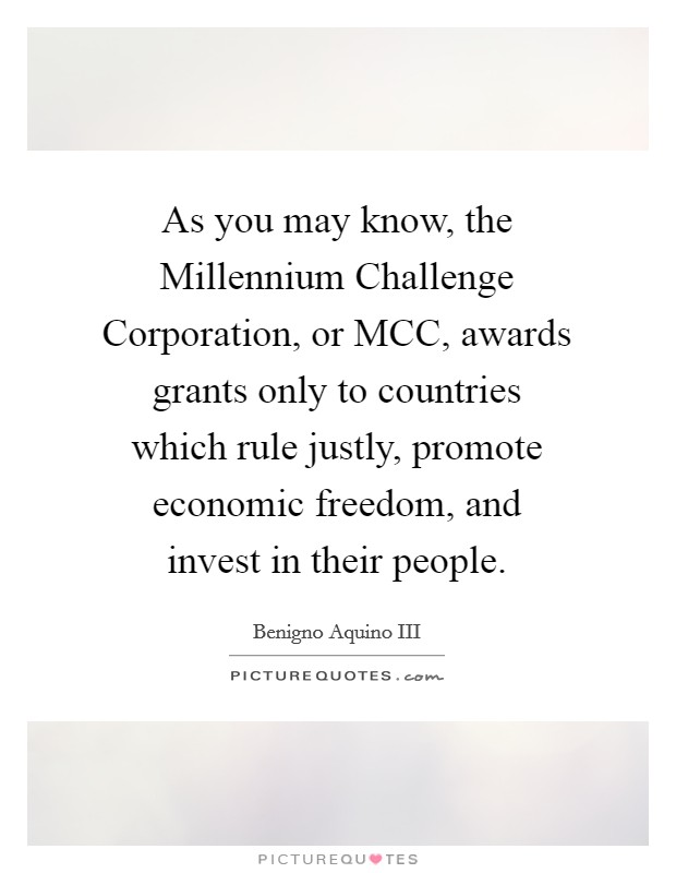 As you may know, the Millennium Challenge Corporation, or MCC, awards grants only to countries which rule justly, promote economic freedom, and invest in their people Picture Quote #1