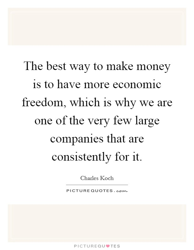 The best way to make money is to have more economic freedom, which is why we are one of the very few large companies that are consistently for it Picture Quote #1