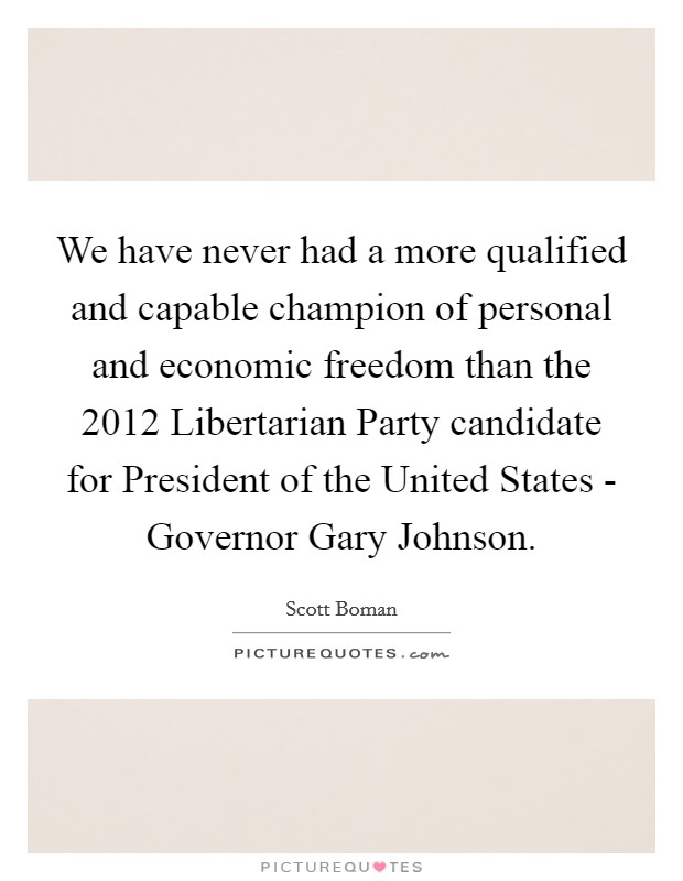 We have never had a more qualified and capable champion of personal and economic freedom than the 2012 Libertarian Party candidate for President of the United States - Governor Gary Johnson Picture Quote #1