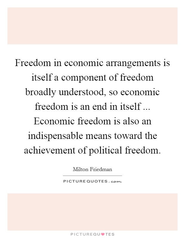 Freedom in economic arrangements is itself a component of freedom broadly understood, so economic freedom is an end in itself ... Economic freedom is also an indispensable means toward the achievement of political freedom Picture Quote #1